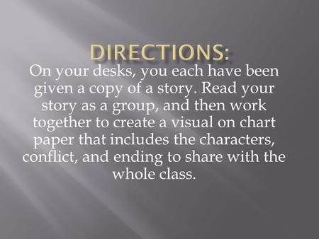 On your desks, you each have been given a copy of a story. Read your story as a group, and then work together to create a visual on chart paper that includes.