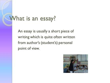 What is an essay? An essay is usually a short piece of writing which is quite often written from author's (student's) personal point of view.