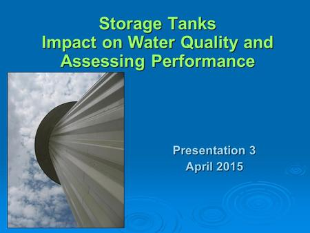 Storage Tanks Impact on Water Quality and Assessing Performance Presentation 3 April 2015.