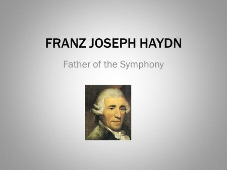 FRANZ JOSEPH HAYDN Father of the Symphony.