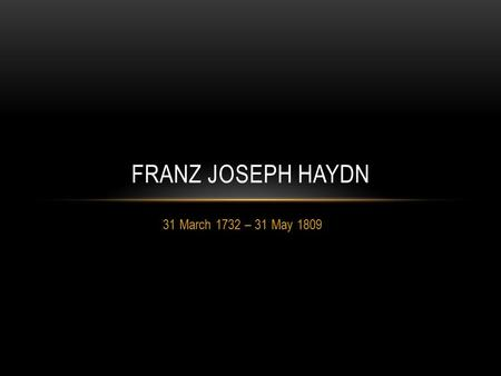 31 March 1732 – 31 May 1809 FRANZ JOSEPH HAYDN. EARLY YEARS Joseph Haydn was born in Rohrau, Austria, a village near the border with Hungary. His father.