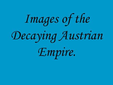 Images of the Decaying Austrian Empire.. This slideshow is mainly visual images. The objectives are: Is to expose you to the story of Sissi, Empress Elizabeth.