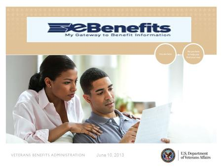 VETERANS BENEFITS ADMINISTRATION June 10, 2013. VETERANS BENEFITS ADMINISTRATION What is eBenefits?  A portal for veterans, service members, and their.