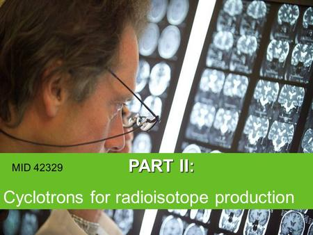 © 2006 PART II: Cyclotrons for radioisotope production 1 MID 42329.