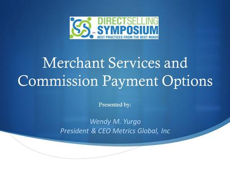 Merchant Services and Commission Payment Options Presented by: Wendy M. Yurgo President & CEO Metrics Global, Inc.