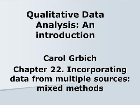 Qualitative Data Analysis: An introduction Carol Grbich Chapter 22. Incorporating data from multiple sources: mixed methods.