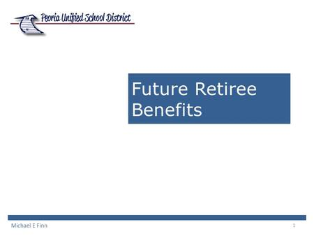 1 Future Retiree Benefits Michael E Finn. 2 Comparable Districts Deer Valley YES - District pays cost of retiree health insurance up to age 65 Gilbert.