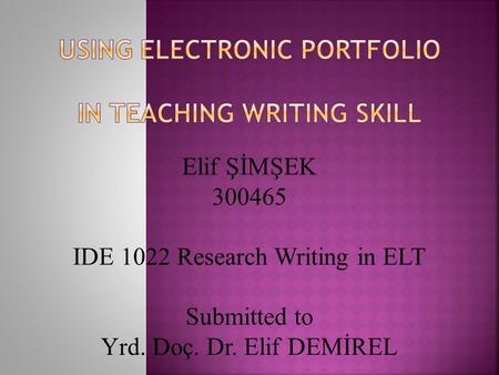 Elif ŞİMŞEK 300465 IDE 1022 Research Writing in ELT Submitted to Yrd. Doç. Dr. Elif DEMİREL.