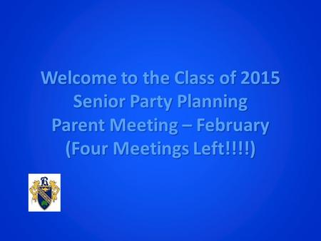 Welcome to the Class of 2015 Senior Party Planning Parent Meeting – February (Four Meetings Left!!!!)