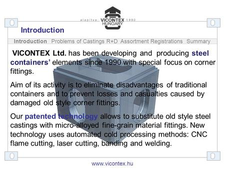 Introduction Problems of Castings R+D Assortment Registrations Summary VICONTEX Ltd. has been developing and producing steel containers' elements since.