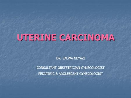 UTERINE CARCINOMA DR. SALWA NEYAZI CONSULTANT OBSTETRICIAN GYNECOLOGIST PEDIATRIC & ADOLESCENT GYNECOLOGIST.
