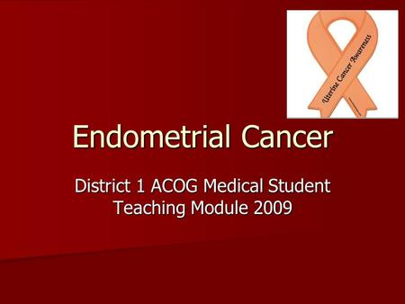 Endometrial Cancer District 1 ACOG Medical Student Teaching Module 2009.