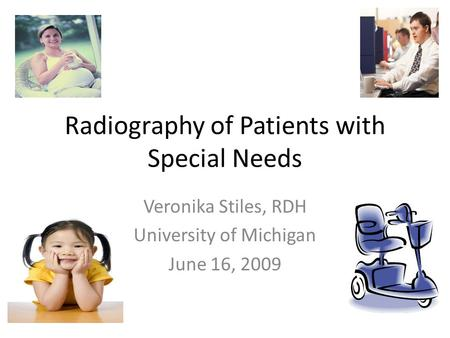 Radiography of Patients with Special Needs Veronika Stiles, RDH University of Michigan June 16, 2009.