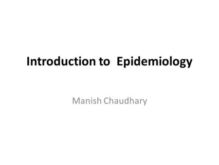 Introduction to Epidemiology Manish Chaudhary. Basic Concept in Epidemiology Epidemiology is the study of the occurrence, distribution and determinants.