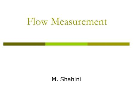 Flow Measurement M. Shahini. To Be Discussed  Introduction  Important Principles of Fluid Flow in Pipes  Bernoulli's Equation  The Orifice Plate 