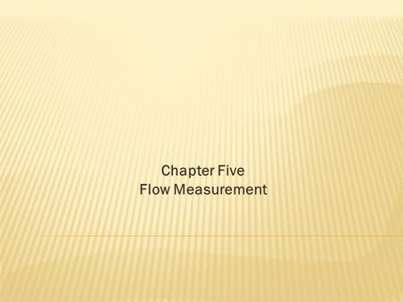 Chapter Five Flow Measurement.  Fluid measurements include the determination of pressure, velocity, discharge, shock waves, density gradients, turbulence,