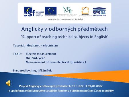 Tutorial: Mechanic - electrician Topic: Electric measurement the 2nd. year Measurement of non-electrical quantities 1 Prepared by: Ing. Jiří Smílek Projekt.