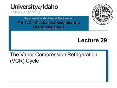 Department of Mechanical Engineering ME 322 – Mechanical Engineering Thermodynamics Lecture 29 The Vapor Compression Refrigeration (VCR) Cycle.