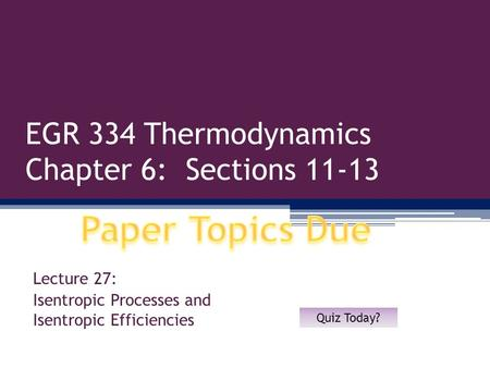 EGR 334 Thermodynamics Chapter 6: Sections 11-13 Lecture 27: Isentropic Processes and Isentropic Efficiencies Quiz Today?
