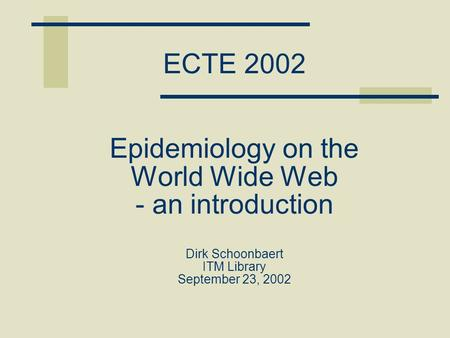 ECTE 2002 Epidemiology on the World Wide Web - an introduction Dirk Schoonbaert ITM Library September 23, 2002.