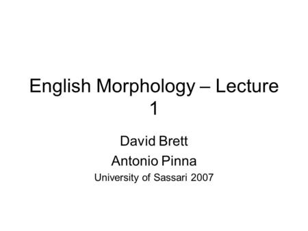 English Morphology – Lecture 1 David Brett Antonio Pinna University of Sassari 2007.