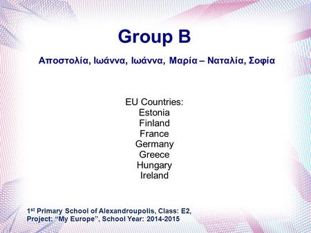 Group B Αποστολία, Ιωάννα, Ιωάννα, Μαρία – Ναταλία, Σοφία EU Countries: Estonia Finland France Germany Greece Hungary Ireland 1 st Primary School of Alexandroupolis,