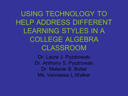USING TECHNOLOGY TO HELP ADDRESS DIFFERENT LEARNING STYLES IN A COLLEGE ALGEBRA CLASSROOM Dr. Laura J. Pyzdrowski Dr. Anthony S. Pyzdrowski Dr. Melanie.
