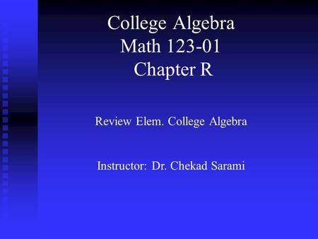 College Algebra Math 123-01 Chapter R Review Elem. College Algebra Instructor: Dr. Chekad Sarami.