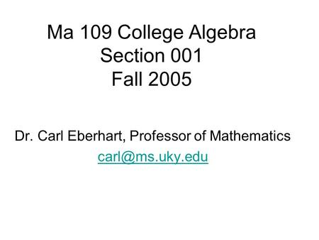 Ma 109 College Algebra Section 001 Fall 2005 Dr. Carl Eberhart, Professor of Mathematics