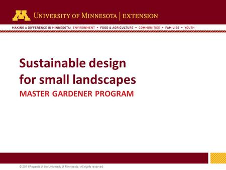 1 © 2011 Regents of the University of Minnesota. All rights reserved. 11 Sustainable design for small landscapes MASTER GARDENER PROGRAM.