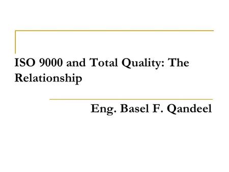 ISO 9000 and Total Quality: The Relationship Eng. Basel F. Qandeel.
