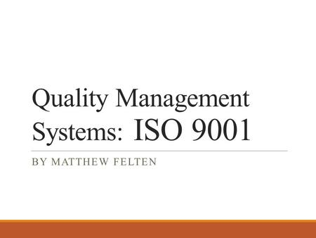 Quality Management Systems: ISO 9001 BY MATTHEW FELTEN.