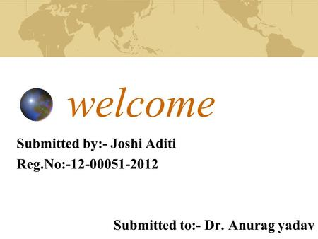 Welcome Submitted by:- Joshi Aditi Reg.No:-12-00051-2012 Submitted to:- Dr. Anurag yadav.