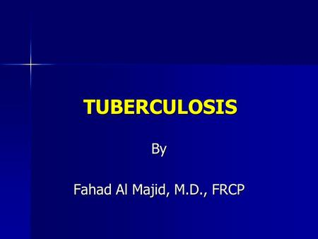 TUBERCULOSIS By Fahad Al Majid, M.D., FRCP. MICROBIOLOGY Organism: Organism: –Mycobacterium tuberculosis –Aerobic –Non-spore forming,non-motile –Rod..: