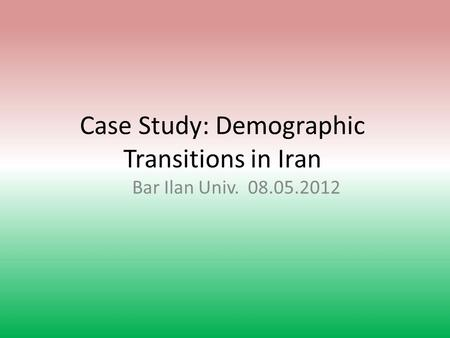 Case Study: Demographic Transitions in Iran Bar Ilan Univ. 08.05.2012.