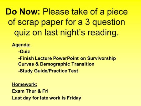 Do Now: Please take of a piece of scrap paper for a 3 question quiz on last night's reading. Agenda: -Quiz -Finish Lecture PowerPoint on Survivorship Curves.