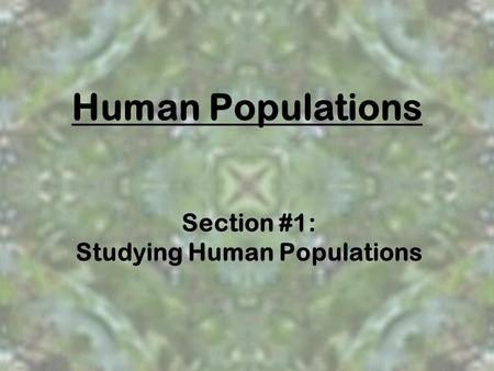 Human Populations Section #1: Studying Human Populations.