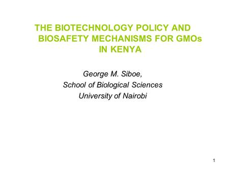1 THE BIOTECHNOLOGY POLICY AND BIOSAFETY MECHANISMS FOR GMOs IN KENYA George M. Siboe, School of Biological Sciences University of Nairobi.