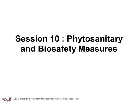 Law and Policy of Relevance to the Management of Plant Genetic Resources - 4.10.1 Session 10 : Phytosanitary and Biosafety Measures.
