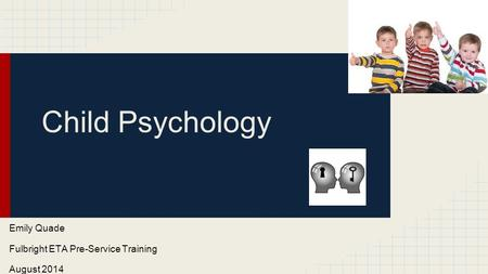 Child Psychology Emily Quade Fulbright ETA Pre-Service Training August 2014.