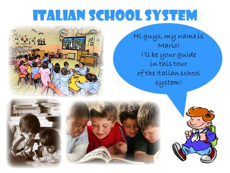 Italian School System Hi guys, my name is Mario! I'll be your guide in this tour of the Italian school system!