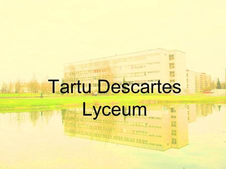 Tartu Descartes Lyceum. History founded in 1982 under the name of the 15th Secondary School of Tartu In 1996 the name of the school was changed to Descartes.