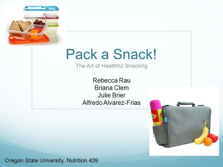 Pack a Snack! The Art of Healthful Snacking Rebecca Rau Briana Clem Julie Brier Alfredo Alvarez-Frias Oregon State University, Nutrition 439.