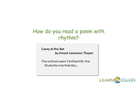 How do you read a poem with rhythm? Casey at the Bat by Ernest Lawrence Thayer The outlook wasn't brilliant for the Mudville nine that day…