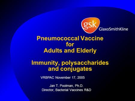 Pneumococcal Vaccine for Adults and Elderly Immunity, polysaccharides and conjugates Jan T. Poolman, Ph.D. Director, Bacterial Vaccines R&D VRBPAC November.