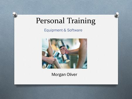 Personal Training Morgan Oliver. Goal: Our goal is to bring new equipment & software to this facility in order to help trainers achieve a wide variety.