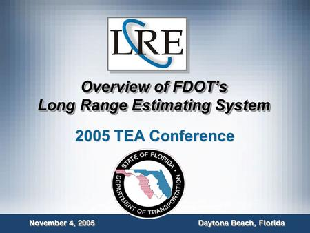 Overview of FDOT's Long Range Estimating System 2005 TEA Conference November 4, 2005 Daytona Beach, Florida.