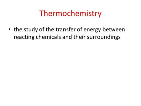 Thermochemistry the study of the transfer of energy between reacting chemicals and their surroundings.