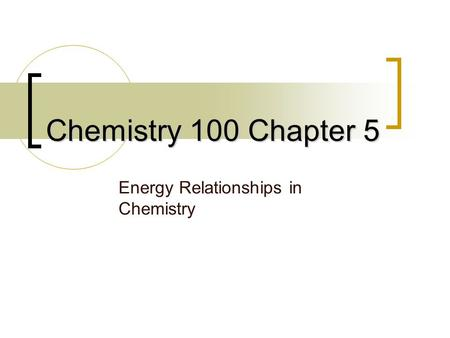 Chemistry 100 Chapter 5 Energy Relationships in Chemistry.