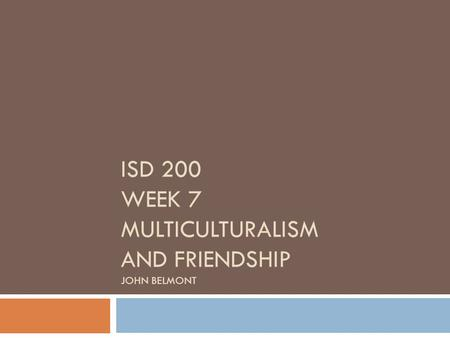 ISD 200 WEEK 7 MULTICULTURALISM AND FRIENDSHIP JOHN BELMONT.